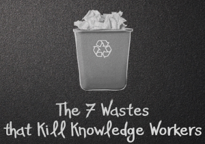 The 7 Wastes that Cripple Knowledge Workers (Video)