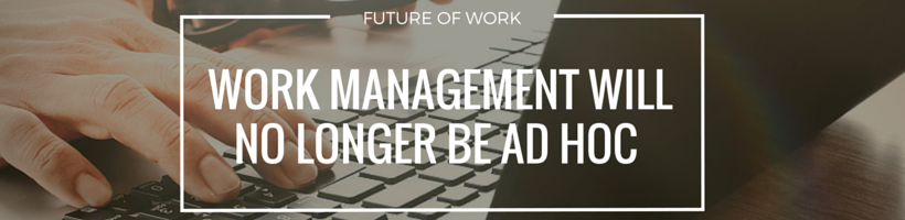 Work Management Will No Longer Be Ad Hoc