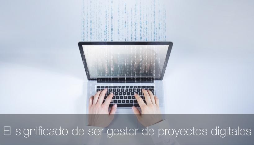 El significado de ser gestor de proyectos digitales