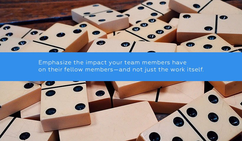 Emphasize the impact your team members have on their fellow members—and not just the work itself.