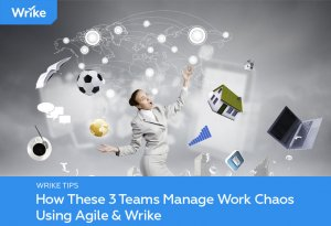 How These 3 Teams Manage Work Chaos Using Agile & Wrike
