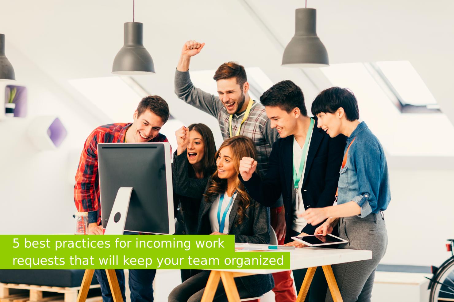 5 bonnes pratiques pour gérer les demandes de travail entrantes et garder une équipe organisée