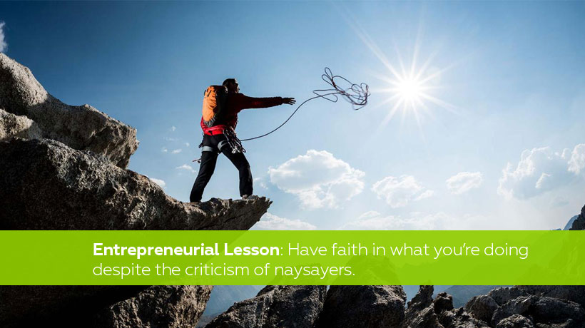 Entrepreneurial lesson - You have to have faith in what you're doing—despite what criticisms the naysayers have.