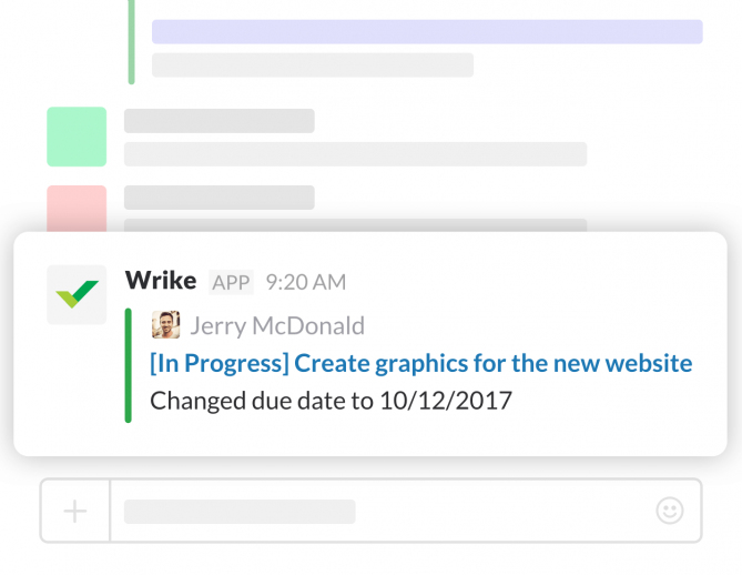 By having notifications sent to Slack, your entire team can immediately see what's going on in Wrike and quickly respond to changes as they happen.