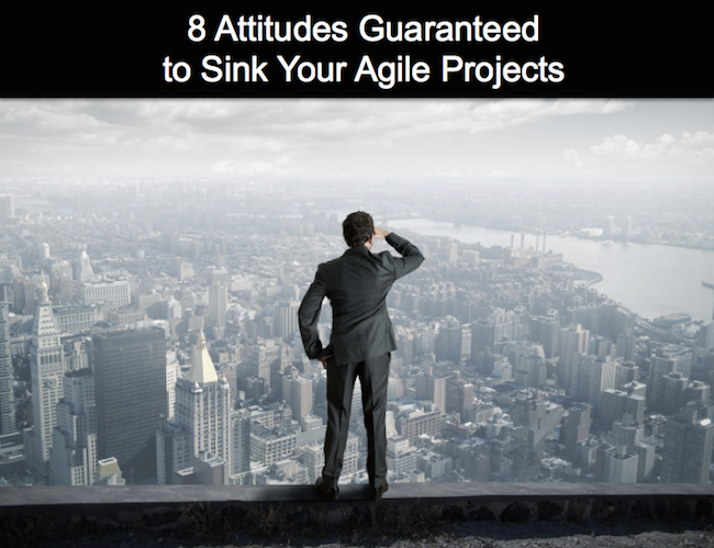 8 Attitudes Guaranteed to Sink Your Agile Projects